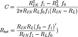 Latex:  C &= \dfrac{R^{2}_{IN} ~ f_1 - R^{2}_{L} ~ f_0}{2 \pi R_{IN} R_L f_0 f_1 (R_{IN} - R_L)} \\\\ R_{tot} &= \dfrac{R_{IN} R_L (f_0 - f_1)} {R_{IN} f_1 - R_L f_0} ')
