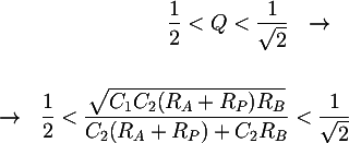 Latex: \dfrac{1}{2}<Q<\dfrac{1}{\sqrt{2}} ~~ \rightarrow ~~ \\\\ ~~ \rightarrow ~~ \dfrac{1}{2}< \dfrac{\sqrt{C_1C_2(R_A+R_P)R_B}}{C_2(R_A+R_P)+C_2R_B} < \dfrac{1}{\sqrt{2}}