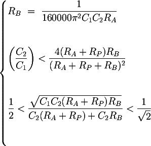Latex: \begin{cases}  R_B ~=~ \dfrac{1}{160000 \pi^2 C_1 C_2 R_A} \\\\[1em]%{R_{tot} ~=~ 99 R_A} \\\\[1em] \left(\dfrac{C_2}{C_1}\right) <  \dfrac{ 4 (R_A + R_P)R_B}{(R_A + R_P + R_B)^2} \\\\[1em] %Denominatore comune \dfrac{1}{2} < \dfrac{\sqrt{C_1C_2(R_A+R_P)R_B}}{C_2(R_A+R_P)+C_2R_B} < \dfrac{1}{\sqrt{2}} \\\\[1em] %Fattore qualità\end{cases}