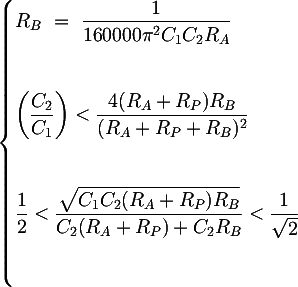 Latex: \begin{cases}    R_B ~=~ \dfrac{1}{160000 \pi^2 C_1 C_2 R_A} \\\\[1em]   %{R_{tot} ~=~ 99 R_A} \\\\[1em]   \left(\dfrac{C_2}{C_1}\right) <  \dfrac{ 4 (R_A + R_P)R_B}{(R_A + R_P + R_B)^2} \\\\[1em] %Denominatore comune   \dfrac{1}{2} < \dfrac{\sqrt{C_1C_2(R_A+R_P)R_B}}{C_2(R_A+R_P)+C_2R_B} < \dfrac{1}{\sqrt{2}} \\\\[1em] %Fattore qualità\end{cases}