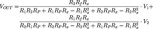 Latex: V_{OUT} =   & \frac{R_2 R_f R_x} {R_1 R_2 R_P + R_1 R_P R_x - R_1 R_x^2 + R_2 R_P R_x - R_2 R_x^2} \cdot V_1 + \\  & \frac{R_1 R_f R_x} {R_2 R_1 R_P + R_2 R_P R_x - R_2 R_x^2 + R_1 R_P R_x - R_1 R_x^2} \cdot V_2